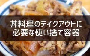 丼料理のテイクアウトに必要な使い捨て容器とその他のアイテム3つ